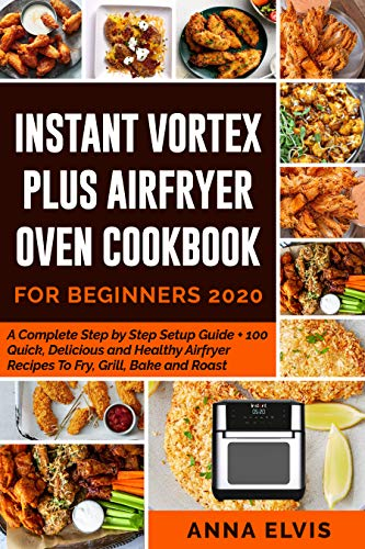 INSTANT VORTEX PLUS AIRFRYER OVEN COOKBOOK FOR BEGINNERS 2020: A Complete Step by Step Setup Guide + 100 Quick, Delicious and Healthy Airfryer Recipes to Fry, Grill, Bake and Roast. (English Edition)