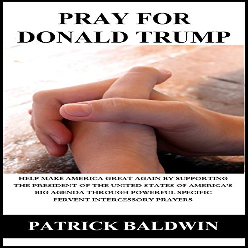 Pray for Donald Trump: Help Make America Great Again by Supporting the President of the United States of America's Big Agenda Through Powerful Specific Fervent Intercessory Prayers                   By:                                                                                                                                 Patrick Baldwin                               Narrated by:                                                                                                                                 Patrick Gibbons                      Length: 1 hr and 36 mins     2 ratings     Overall 5.0