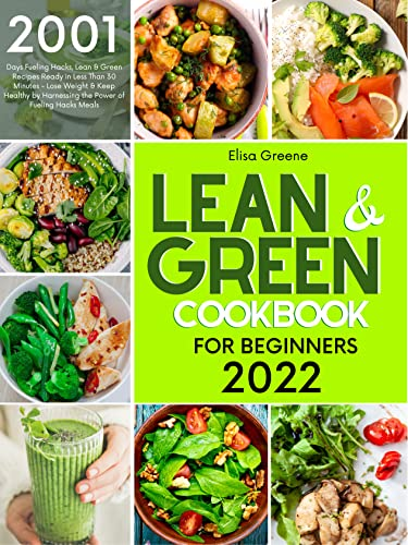 Lean & Green Cookbook for Beginners 2022: 2001-Days Fueling Hacks, Lean & Green Recipes Ready in Less Than 30 Minutes - Lose Weight & Keep Healthy by Harnessing ... of Fueling Hacks Meals (English Edition)