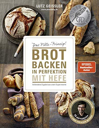 Brot backen in Perfektion mit Hefe - Das Plötz-Prinzip! Vollendete Ergebnisse statt Experimente - 70 Brotklassiker - Lutz Geisslers Brotbacksensation mit einer einfachen Methode