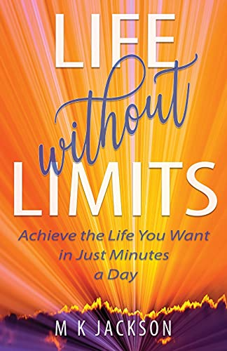 Life Without Limits: Achieve the Life You Want in Just Minutes a Day