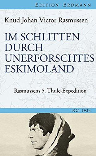 Im Schlitten durch unerforschtes Eskimoland: Rasmussens 5. Thule-Expedition (Edition Erdmann)