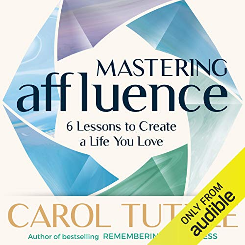 Mastering Affluence: 6 Lessons to Create a Life You Love Audiobook By Carol Tuttle cover art