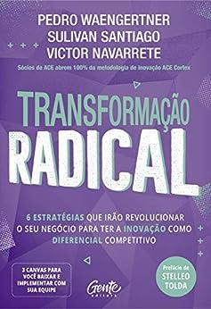 Transformação radical: 6 estratégias que irão revolucionar o seu negócio para ter a inovação como diferencial competitivo por [Pedro Waengertner, Sulivan Santiago, Victor Navarrete]