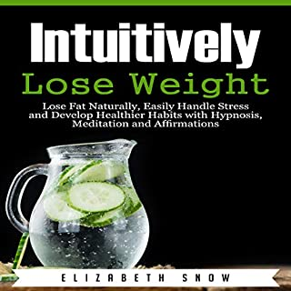 Intuitively Lose Weight: Lose Fat Naturally, Easily Handle Stress and Develop Healthier Habits with Hypnosis, Meditation and Affirmations audiobook cover art