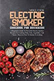 Electric Smoker Cookbook For Beginners: A Beginners Guide To Flavorful Electric Smoker Recipes For Cooking Meat, Fish, Vegetables, And Cheese. Discover How To Smoke Everything