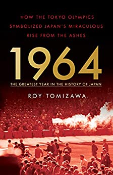 1964 – The Greatest Year in the History of Japan: How the Tokyo Olympics Symbolized Japan's Miraculous Rise from the Ashes by [Roy Tomizawa]
