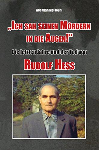 Ich sah seinen Mördern in die Augen! Die letzten Jahre und der Tod von Rudolf Heß.