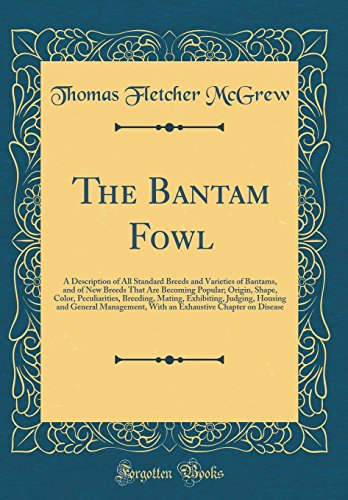 The Bantam Fowl: A Description of All Standard Breeds and Varieties of Bantams, and of New Breeds That Are Becoming Popular; Origin, Shape, Color, ... General Management, With an Exhaustive Cha