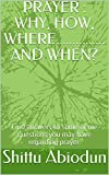 PRAYER : WHY, HOW, WHERE............... AND WHEN? : Find answers to some of me questions you may have regarding prayer. (English Edition)