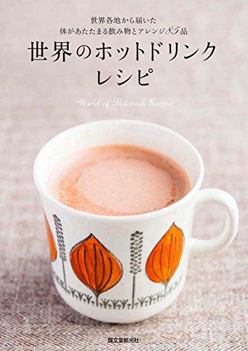 世界のホットドリンクレシピ: 世界各国から届いた体があたたまる飲み物とアレンジ85品