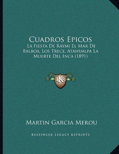 Cuadros Epicos: La Fiesta De Raymi El Mar De Balboa, Los Trece, Atahualpa La Muerte Del Inca (1891) (Spanish Edition)