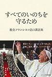 すべてのいのちを守るため――教皇フランシスコ訪日講話集