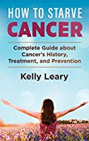 How to Starve Cancer: Complete Guide about Cancer's History, Treatment, and Prevention