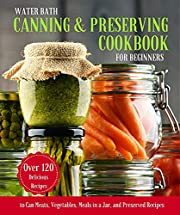 WATER BATH CANNING & PRESERVING COOKBOOK FOR BEGINNERS: A Complete Guidebook to Water Bath and Pressure Canning.125 Delicious Recipes to Can Meats, Vegetables, ... Recipes (Long-Term Cheap Storage Pantry 2)