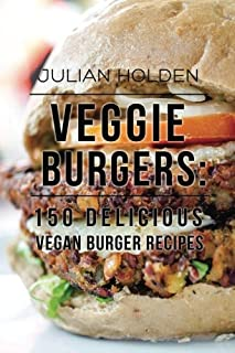 Veggie Burgers: 150 Delicious Vegan Burger Recipes: Easy, Healthy Vegan, Vegetarian, Veggie Burgers ( Plant Based, How Not...
