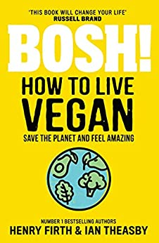 BOSH! How to Live Vegan: Simple tips and easy eco-friendly plant based hacks from the #1 Sunday Times bestselling authors. by [Henry Firth, Ian Theasby]