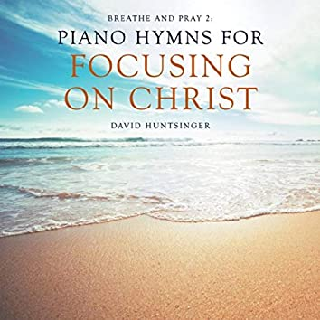 Breathe and Pray 2: Piano Hymns for Focusing on Christ