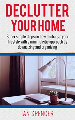 DECLUTTER YOUR HOME (Super simple steps on how to change your lifestyle with a minimalistic approach by downsizing and organizing): A step by step book and guide for beginners and smart dummies