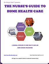 The Nurse's Guide To Home Health Care: A handbook for nurses who are ready for positive change.