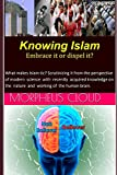 Knowing Islam ? Embrace it or Dispel it?: What makes Islam tic? Scrutinizing it from the perspective of modern science with knowledge on the nature and working of the human brain.