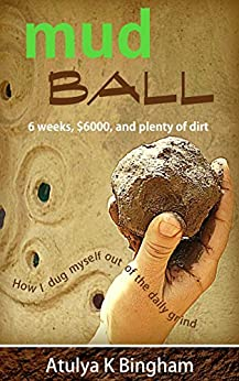 [Atulya K. Bingham]のMud Ball: How I dug myself out of the daily grind. (English Edition)