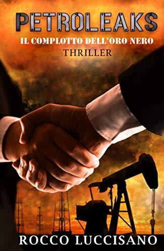 Petroleaks (Thriller): Il complotto dell'oro nero - Accordi segreti e misteri dietro il petrolio. Un adrenalinico techno thriller.