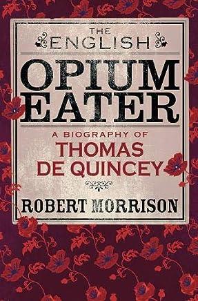 The English Opium-Eater: A Biography of Thomas De Quincey
