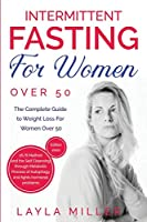 Intermittent Fasting for Women Over 50: The Complete Guide to Weight Loss For Women Over 50. 16/8 Method and the Self Cleansing through Metabolic Process of Autophagy and fights hormonal problems.