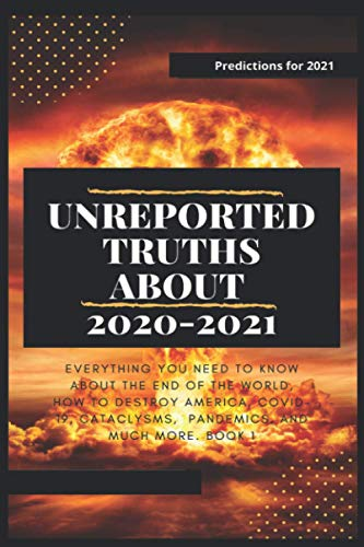 Unreported Truths about 2020-2021: Predictions for 2021. Everything You Need to Know About the End of the World, How to Destroy America, COVID-19, Cataclysms, Pandemics, and much more. Book 1