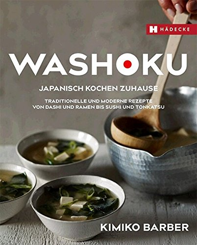 Washoku – Japanisch kochen zuhause: Traditionelle und moderne Rezepte von...