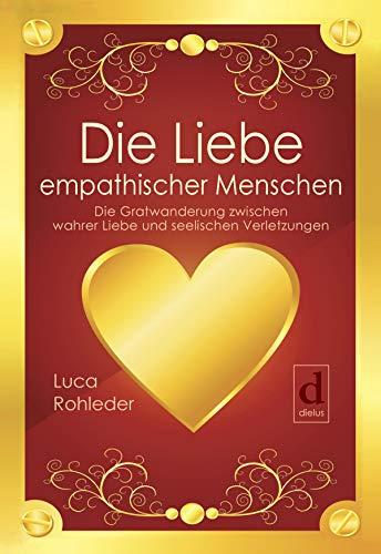 Die Liebe empathischer Menschen: Die Gratwanderung zwischen wahrer Liebe und seelischen Verletzungen