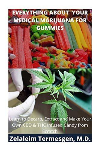 EVERYTHING ABOUT YOUR MEDICAL MARIJUANA FOR GUMMIES: Learn To Decarb, Extract and Make Your Own CBD & THC Infused Candy from Scratch