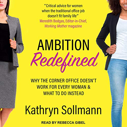 Ambition Redefined     Why the Corner Office Doesn't Work for Every Woman & What to Do Instead              By:                                                                                                                                 Kathryn Sollman                               Narrated by:                                                                                                                                 Rebecca Gibel                      Length: 7 hrs and 33 mins     Not rated yet     Overall 0.0