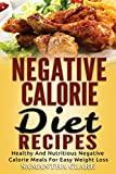 Negative Calorie Diet Recipes – Healthy And Nutritious Negative Calorie Meals For Easy Weight Loss (Negative Calorie Cookbook)