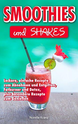 Smoothies: Smoothies und Shakes, leckere einfache Rezepte zum Abnehmen und Entgiften, Detox und Fatburner, plus besondere Rezepte zum Genießen