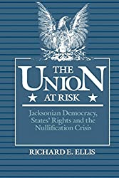 The Union at Risk: Jacksonian Democracy, States' Rights, and Nullification Crisis : Richard E. Ellis