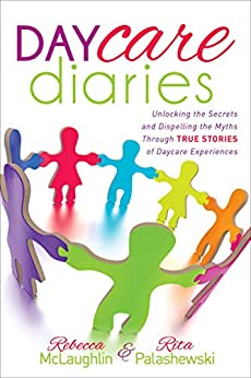 Daycare Diaries: Unlocking the Secrets and Dispelling Myths Through True Stories of Daycare Experiences by [Rebecca McLaughlin, Rita Palashewski]
