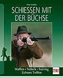 Schießen mit der Büchse: Waffen - Technik - Training - Sicheres Treffen