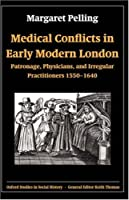 Medical Conflicts in Early Modern London: Patronage, Physicians, and Irregular Practitioners, 1550-1640 (Oxford Studies in Social History) by Margaret Pelling(2003-08-07)