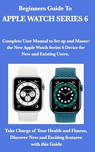 Beginners Guide To Apple Watch Series 6.: Complete User Manual to Set up and Master the New Apple Watch Series 6 Device for New and Existing Users. ... New and Exciting features with this Guide