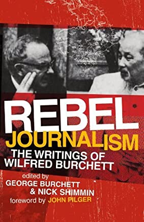 [(Rebel Journalism: The Writings of Wilfred Burchett)] [ Edited by George Burchett, Edited by Nick Shimmin, Foreword by John Pilger ] [February, 2008]