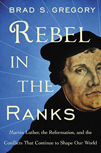 Rebel in the Ranks: Martin Luther, the Reformation, and the Conflicts That Continue to Shape Our Wor