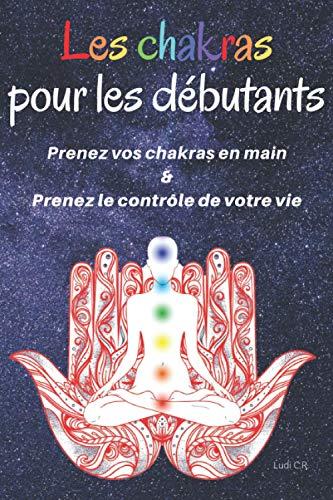 Les chakras pour les débutants : Prenez vos chakras en main & Prenez le contrôle de votre vie: Un livre sur les chakras pour découvrir la signification des chakras et l'équilibrage des chakras.