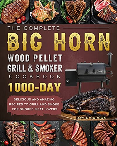 The Complete BIG HORN Wood Pellet Grill And Smoker Cookbook: 1000-Day Delicious And Amazing Recipes To Grill And Smoke For Smoked Meat Lovers