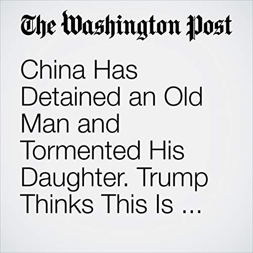 China Has Detained an Old Man and Tormented His Daughter. Trump Thinks This Is 'Honorable'? audiobook cover art