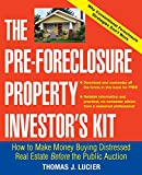 The Pre-Foreclosure Property Investor s Kit: How to Make Money Buying Distressed Real Estate - Before the Public Auction