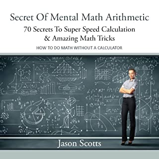 Secret of Mental Math Arithmetic     70 Secrets to Super Speed Calculation Amazing Math Tricks              By:                                                                                                                                 Jason Scotts                               Narrated by:                                                                                                                                 Kirk Hanley                      Length: 47 mins     21 ratings     Overall 2.5