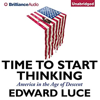 Time to Start Thinking     America in the Age of Descent              By:                                                                                                                                 Edward Luce                               Narrated by:                                                                                                                                 Ralph Lister                      Length: 11 hrs and 26 mins     64 ratings     Overall 4.5