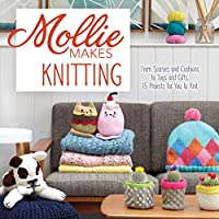 Mollie Makes Knitting: From Scarves and Cushions to Toys and Gifts, Over 30 New Projects for You to Kni t